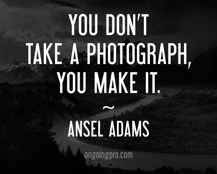 """You don't take a phograph, you maket it"" Ansel Adams från ongoingpro.com"